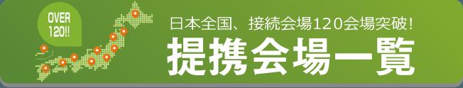 日本全国の接続会場120会場突破の提携会場一覧はこちら